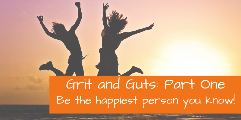 Grit & Guts I: Be the happiest person you know!